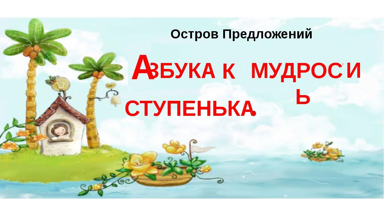 Остров Предложений МУДРОСТЬ АЗБУКА СТУПЕНЬКА К А И