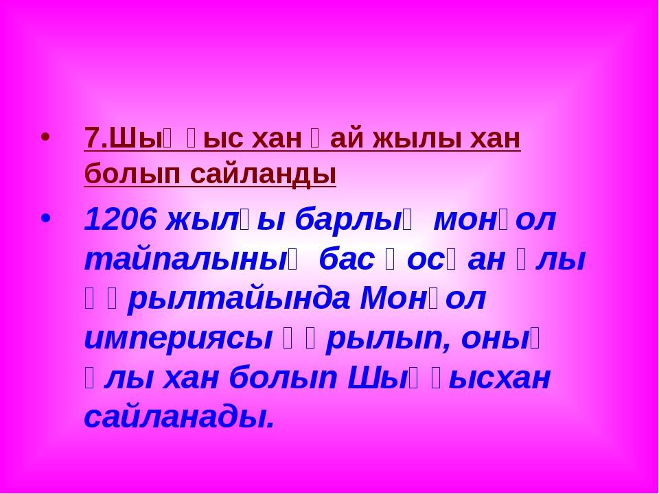 7.Шыңғыс хан қай жылы хан болып сайланды 1206 жылғы барлық монғол тайпалының...