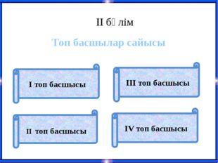 ІІ бөлім Топ басшылар сайысы ІІ топ басшысы І топ басшысы ІII топ басшысы ІV