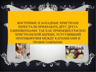 ВОСТОЧНЫЕ И ЗАПАДНЫЕ ХРИСТИАНЕ ПЕРЕСТАЛИ ПРИЗНАВАТЬ ДРУГ ДРУГА ЕДИНОВЕРЦАМИ,