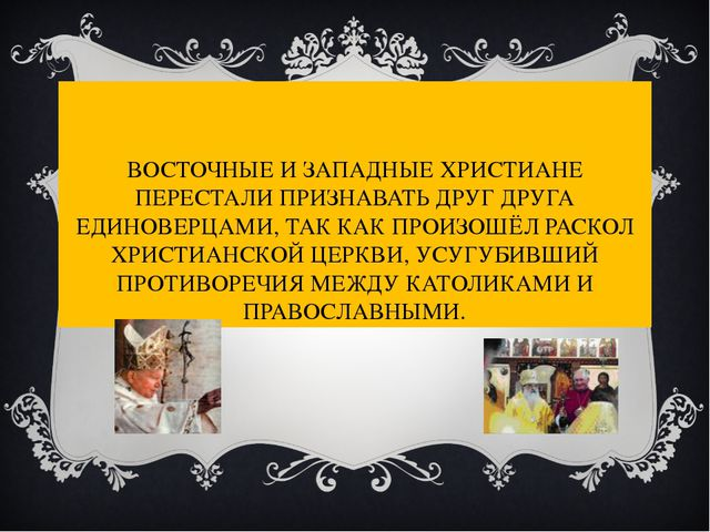 ВОСТОЧНЫЕ И ЗАПАДНЫЕ ХРИСТИАНЕ ПЕРЕСТАЛИ ПРИЗНАВАТЬ ДРУГ ДРУГА ЕДИНОВЕРЦАМИ,...