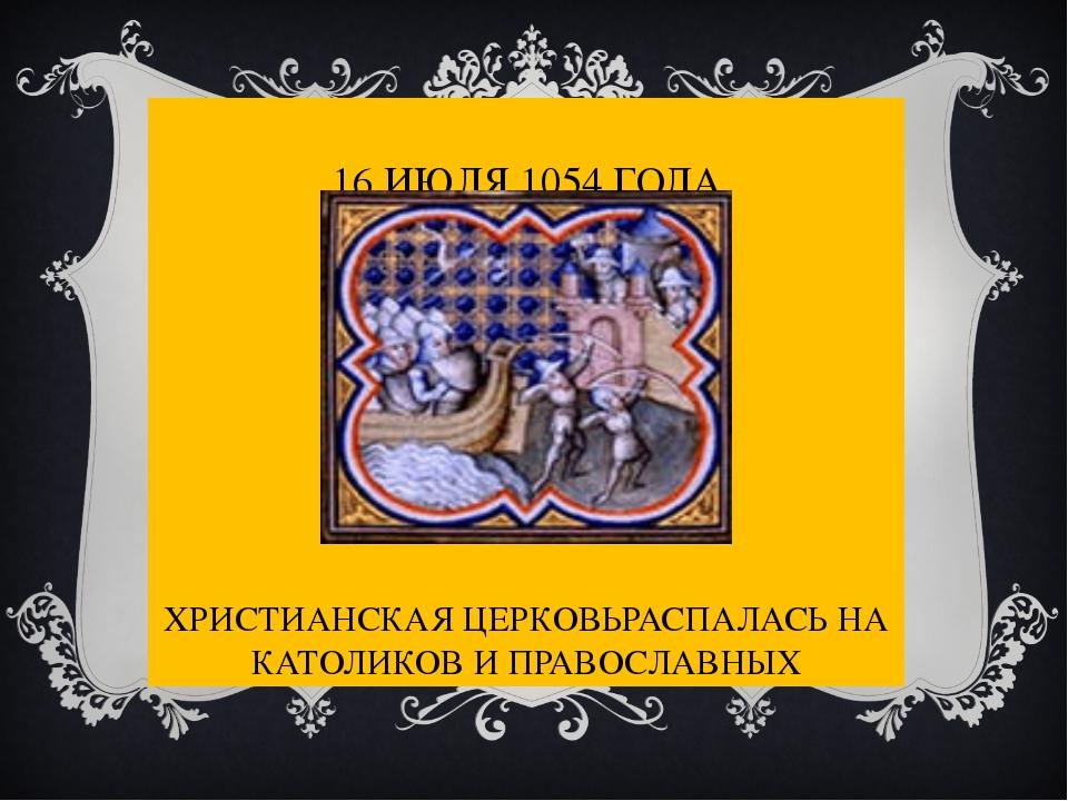 16 ИЮЛЯ 1054 ГОДА ХРИСТИАНСКАЯ ЦЕРКОВЬРАСПАЛАСЬ НА КАТОЛИКОВ И ПРАВОСЛАВНЫХ