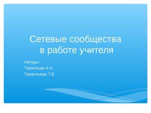 Сетевые сообщества в работе учителя Авторы: Терентьев А.Н., Терентьева Т.В.