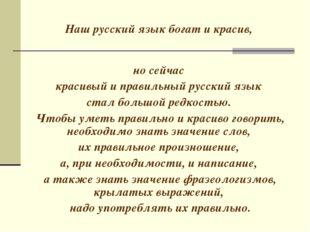 Наш русский язык богат и красив, но сейчас красивый и правильный русский язы