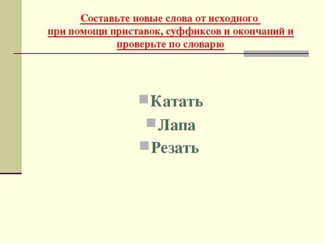 Составьте новые слова от исходного при помощи приставок, суффиксов и окончани...