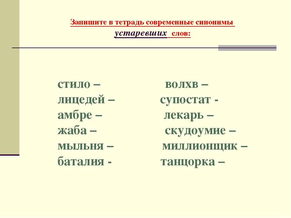 Запишите в тетрадь современные синонимы устаревших слов: стило – ...
