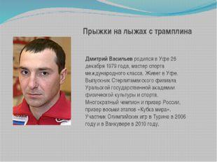 Прыжки на лыжах с трамплина Дмитрий Васильевродился в Уфе 26 декабря 1979 го