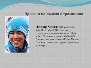 Ильмир Хазетдинов родился в Уфе 28 октября 1991 года, мастер спорта междунаро