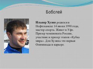 Бобслей Ильвир Хузинродился в Нефтекамске 14 июня 1990 года, мастер спорта.