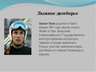 Лыжное двоеборье Эрнест Яхинродился в Уфе 9 января 1991 года, мастер спорта.