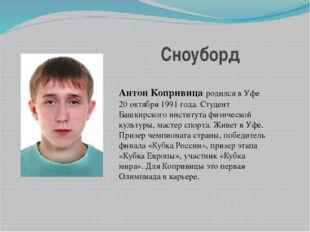 Сноуборд Антон Копривица родился в Уфе 20 октября 1991 года. Студент Башкирск