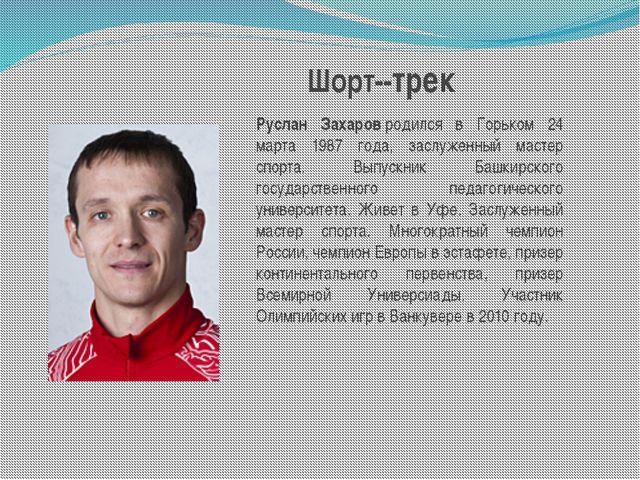 Руслан Захаровродился в Горьком 24 марта 1987 года, заслуженный мастер спорт...