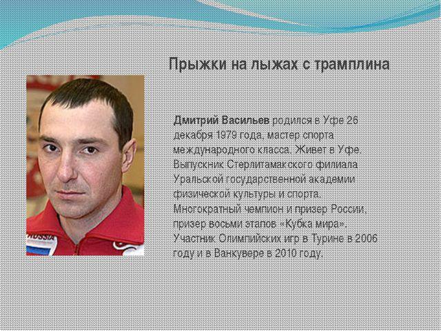 Прыжки на лыжах с трамплина Дмитрий Васильевродился в Уфе 26 декабря 1979 го...