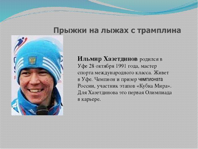 Ильмир Хазетдинов родился в Уфе 28 октября 1991 года, мастер спорта междунаро...