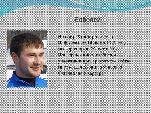 Бобслей Ильвир Хузинродился в Нефтекамске 14 июня 1990 года, мастер спорта....