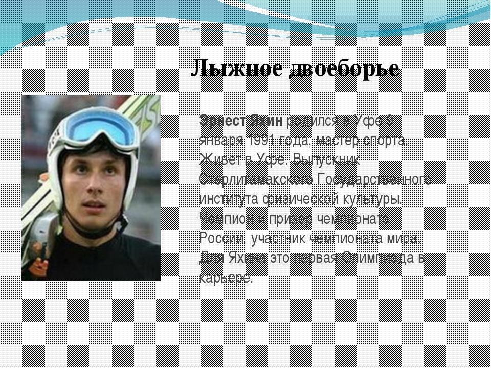 Лыжное двоеборье Эрнест Яхинродился в Уфе 9 января 1991 года, мастер спорта....