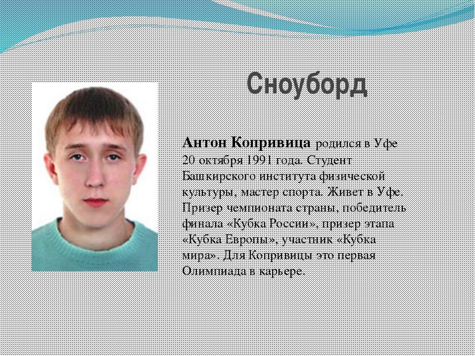 Сноуборд Антон Копривица родился в Уфе 20 октября 1991 года. Студент Башкирск...