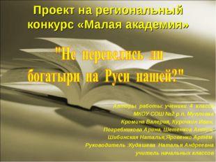 Проект на региональный конкурс «Малая академия» Авторы работы: ученики 4 клас