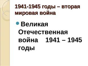 1941-1945 годы – вторая мировая война Великая Отечественная война 1941 – 194