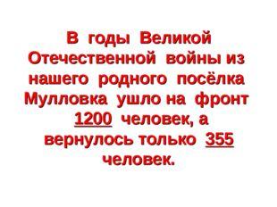 В годы Великой Отечественной войны из нашего родного посёлка Мулловка ушло на
