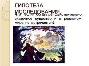 ГИПОТЕЗА ИССЛЕДОВАНИЯ Что если богатырь, действительно, сказочное существо и