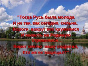 """""""Тогда Русь была молода И не так, как сегодня, сильна, Вороги вокруг нее круж"""