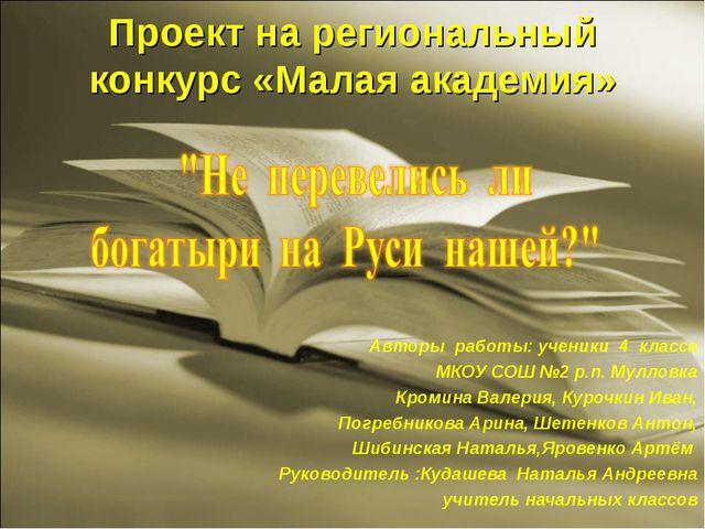 Проект на региональный конкурс «Малая академия» Авторы работы: ученики 4 клас...