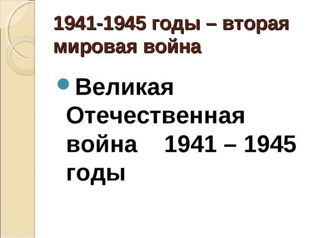 1941-1945 годы – вторая мировая война Великая Отечественная война 1941 – 194...
