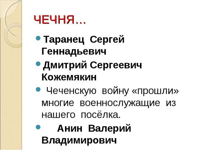 ЧЕЧНЯ… Таранец Сергей Геннадьевич Дмитрий Сергеевич Кожемякин Чеченскую войну...