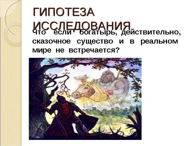 ГИПОТЕЗА ИССЛЕДОВАНИЯ Что если богатырь, действительно, сказочное существо и...