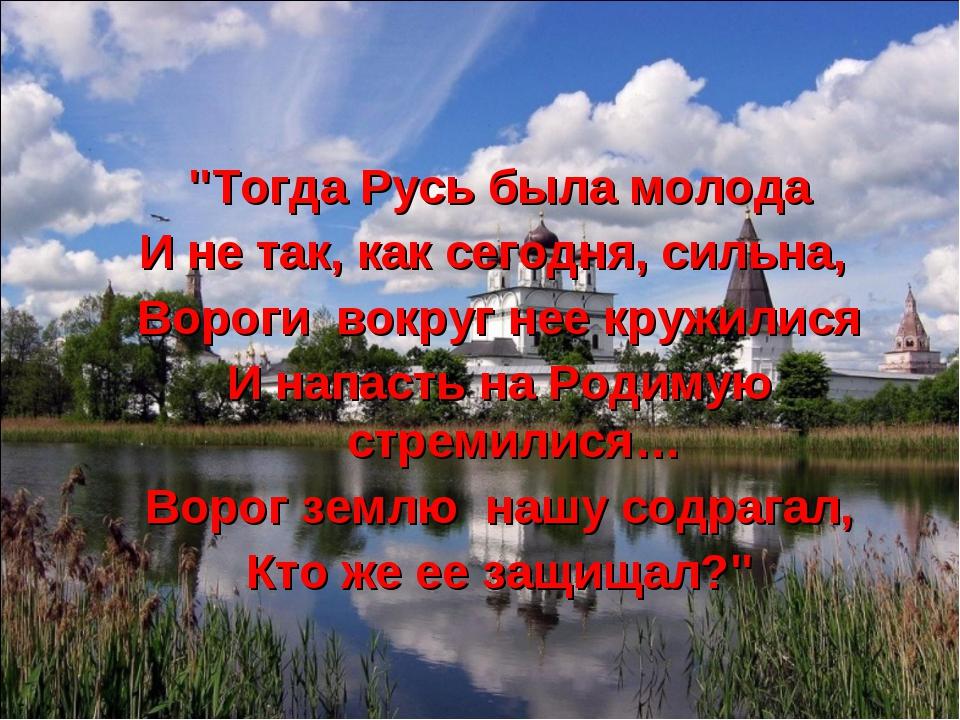 """""""Тогда Русь была молода И не так, как сегодня, сильна, Вороги вокруг нее круж..."""