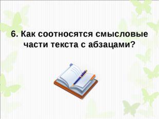 6. Как соотносятся смысловые части текста с абзацами?