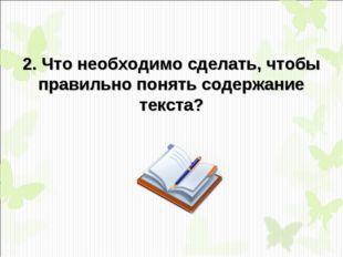 2. Что необходимо сделать, чтобы правильно понять содержание текста?