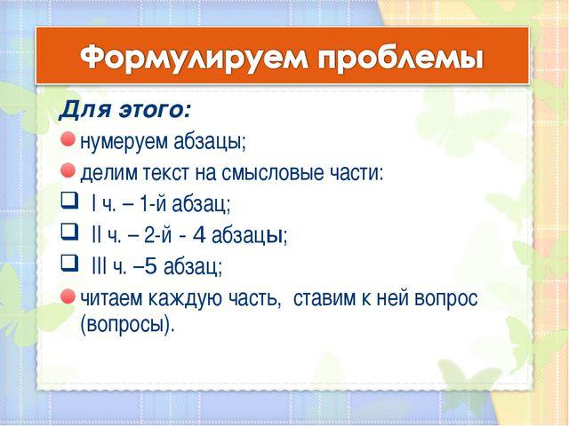 Для этого: нумеруем абзацы; делим текст на смысловые части: I ч. – 1-й абзац;...