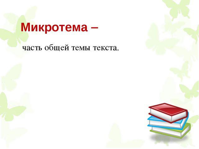 Микротема  часть общей темы текста.