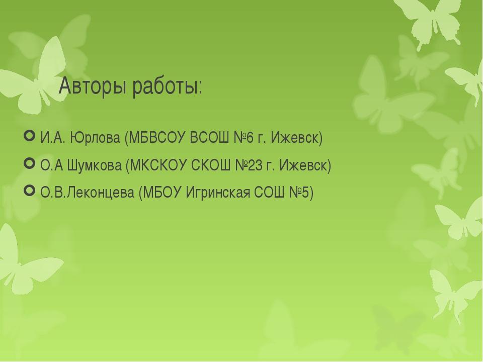 Авторы работы: И.А. Юрлова (МБВСОУ ВСОШ №6 г. Ижевск) О.А Шумкова (МКСКОУ СКО...