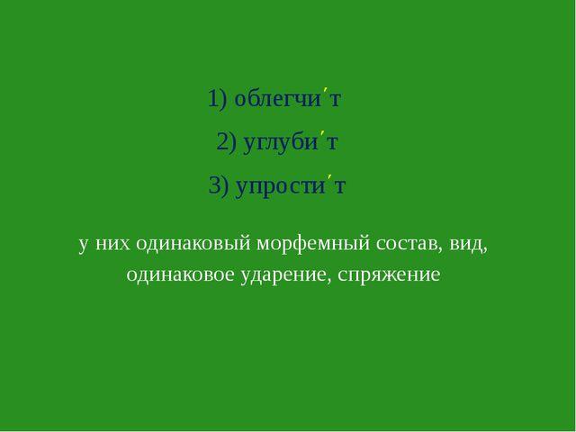 1) облегчи΄т 2) углуби΄т 3) упрости΄т у них одинаковый морфемный состав, вид...