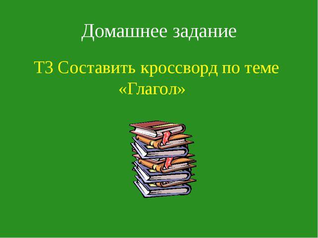 Домашнее задание ТЗ Составить кроссворд по теме «Глагол»