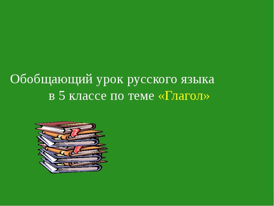 Обобщающий урок русского языка в 5 классе по теме «Глагол»