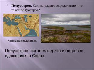 Полуостров. Как вы дадите определение, что такое полуостров? Аравийский полуо