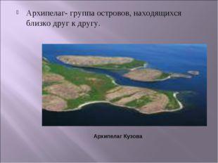 Архипелаг- группа островов, находящихся близко друг к другу. Архипелаг Кузова
