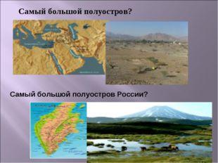 Самый большой полуостров? Самый большой полуостров России?