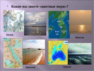Какие вы знаете «цветные моря»? Белое Красное Желтое Черное