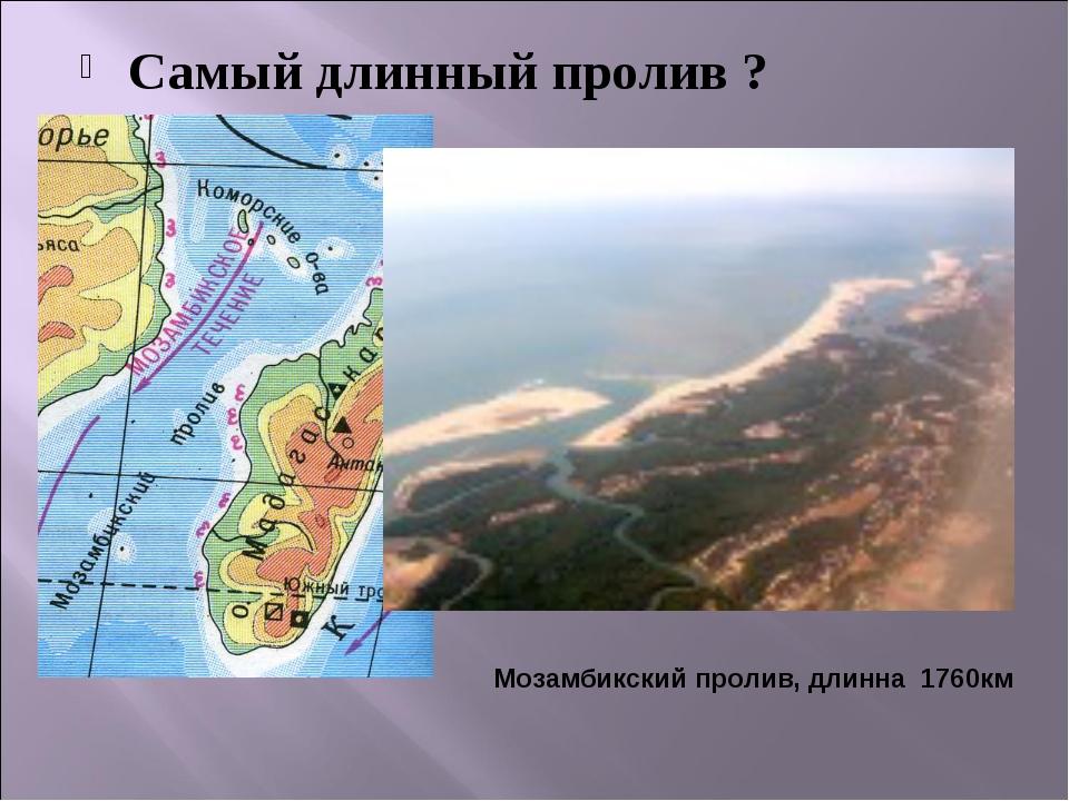 Самый длинный пролив ? Мозамбикский пролив, длинна 1760км