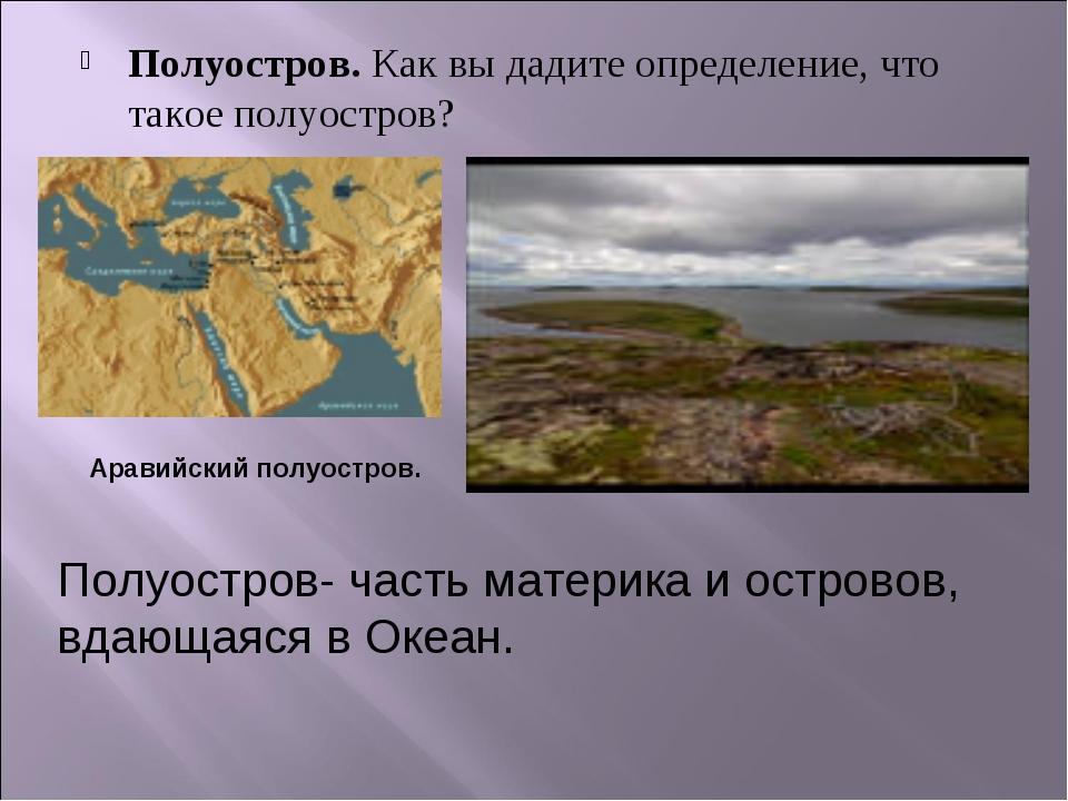 Полуостров. Как вы дадите определение, что такое полуостров? Аравийский полуо...