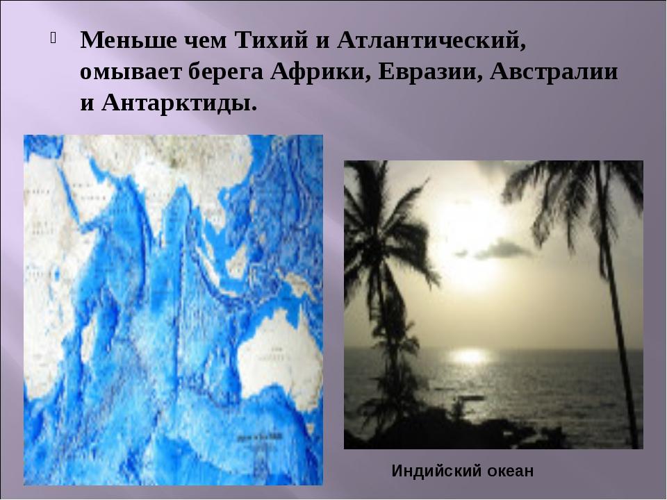 Меньше чем Тихий и Атлантический, омывает берега Африки, Евразии, Австралии и...