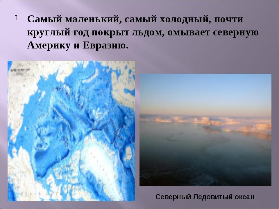 Самый маленький, самый холодный, почти круглый год покрыт льдом, омывает севе...