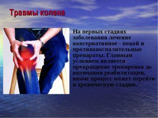 Травмы колена На первых стадиях заболевания лечение консервативное - покой и