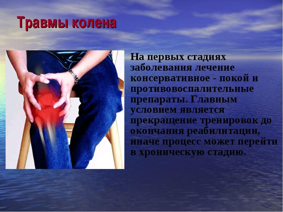 Травмы колена На первых стадиях заболевания лечение консервативное - покой и...