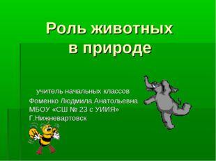 Роль животных в природе учитель начальных классов Фоменко Людмила Анатольевн